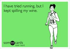 I have tried running, but I kept spilling my wine.  There goes THAT New Year's resolution!