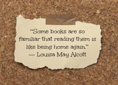 """Some books are so familiar that reading them is like being home again."" Louisa May Alcott"