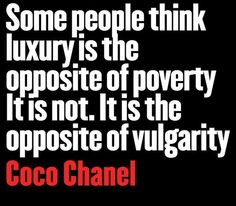 Some people think luxury is the opposite of poverty. It is not. It is the opposite of vulgarity. - Coco Chanel Quotes