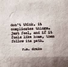 don't think. it complicates things. just feel, and if it feels like home then follow its path. -rm drake