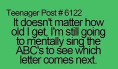 Or I ask my friend and the English teacher gets mad because we're belting out the ABCS during testing