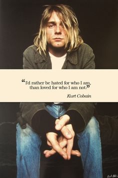 """""""I'd rather be hated for who I am, than loved for who I am not."""" -Kurt Cobain"""