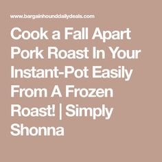 Cook a Fall Apart Pork Roast In Your Instant-Pot Easily From A Frozen Roast! | Simply Shonna