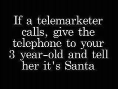 Will do!  Because I happen to have a 3 year old and the only people who call my land line are telemarketers and polls!