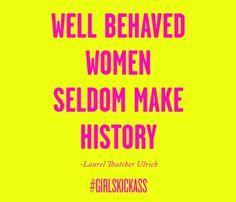 Well behaved women seldom make history...