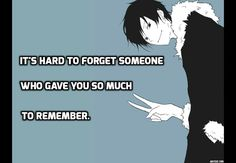 Its hard to forget someone who gave you so much to remember.