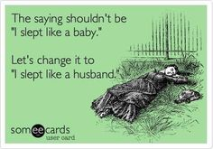 "The saying shouldn't be ""I slept like a baby.""  Let's change it to ""I slept like a husband."""