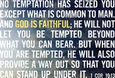 God is certainly faithful. I Cor 10:13. He will always help you find a way to escape