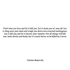 """Find what you love and let it kill you"" This really made me think. Damn you, Charles Bukowski."