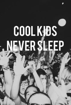 I sleep. I guess I'm not cool... I guess I'm super cool