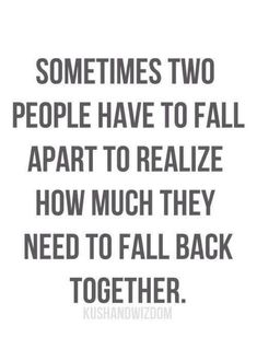 Sometimes two people have to fall apart to realize how much they need to fall back together.