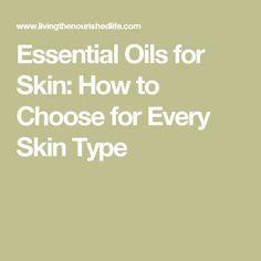 Essential Oils for Skin: How to Choose for Every Skin Type