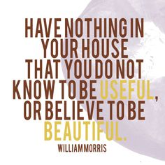 have nothing in your house that you do not know to be useful or believe to be beautiful - Pesquisa Google