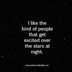 I like the kind of people that get excited over the stars at night.