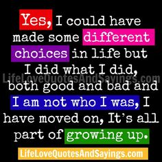Yes, I could have made some different choices in life but I did what I did, both good and bad and I am not who I was, I have moved on, It's all part of growing up.