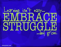 Learning isn't easy... embrace struggle... and grow.
