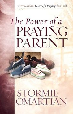 The Power Of A Praying Parent by Stormie O'Martian (Awesome!)