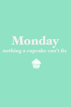 Monday nothing a cupcake can't fix.