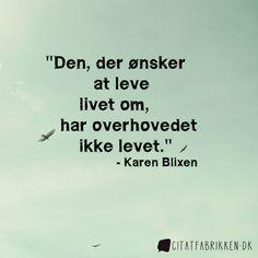 Den, der ønsker at leve livet om, har overhovedet ikke levet.  - Karen Blixen http://citatfabrikken.dk/citater/forfatter/karen-blixen/