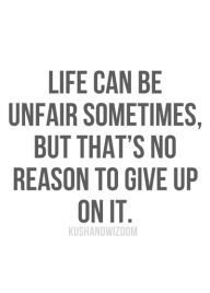 """Life can be unfair sometimes but that's no reason to give up on it."" Do NEVER give up!"