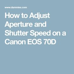 How to Adjust Aperture and Shutter Speed on a Canon EOS 70D