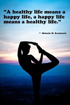 A healthy life means a happy life, a happy life means a healthy life. -Melanie M. Koulouris