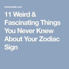 11 Weird & Fascinating Things You Never Knew About Your Zodiac Sign