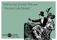"""Funny Friendship Ecard: We're not drunks! We are """"Alcohol Life-Stylists.""""."""