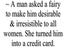 a man asked a fairy to make a him desirable and irresistible to all women. she turned him into a credit card