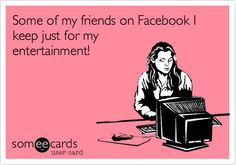 Funny Confession Ecard: Some of my friends on Facebook I keep just for my entertainment!