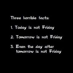 Three Horrible Facts i always cant wait for friday last day fpr 2 days