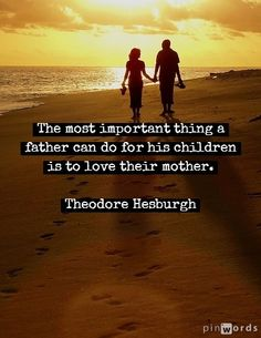 The most important thing a father can do for his children is to love their mother. Theodore Hesburgh
