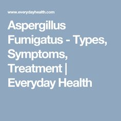Aspergillus Fumigatus - Types, Symptoms, Treatment | Everyday Health
