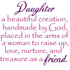 Daughter: a beautiful creation handmade by God, placed in the arms of a woman to raise up, love, nurture, and treasure as a friend. #daughter