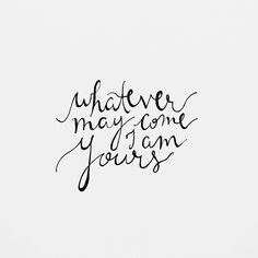 Whatever may come I am yours