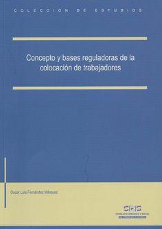 Concepto y bases reguladoras de la colocación de trabajadores : estudio de conjunto tras las últimas reformas de la legislación laboral española / Óscar Fernández Márquez, 2014