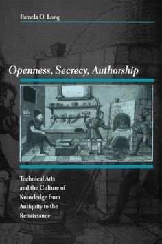 Openness, Secrecy, Authorship:Technical Arts and the Culture of Knowledge from Antiquity to the Renaissance