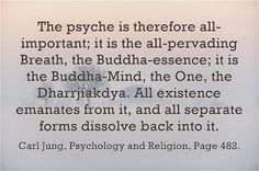 The psyche is therefore all-important; it is the all-pervading Breath, the Buddha-essence; it is the Buddha-Mind, the One, the Dharrjiakdya. All existence emanates from it, and all separate forms dissolve back into it. ~Carl Jung, Psychology and Religion, Page 482.
