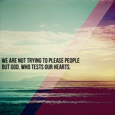 But just as we have been approved by God to be entrusted with the gospel, so we speak, not to please man, but to please God who tests our hearts. - 1 Thessalonians 2:4