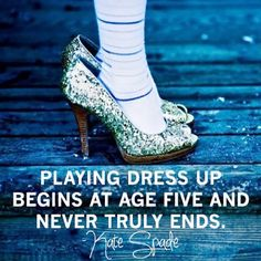 Playing dress up begins at age 5 and never really ends ~ Kate Spade