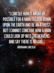 """""""I can see how it might be possible for a man to look down upon the earth and be an atheist.  But I can't conceive how a man could look up into the heavens and say there is no God."""" ~ Abraham Lincoln"""