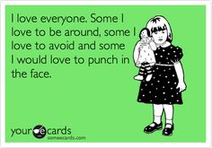 Funny Friendship Ecard: I love everyone. Some I love to be around, some I love to avoid and some I would love to punch in the face.