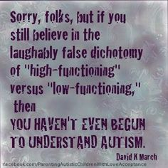 "Sorry, folks, but if you still believe in the laughably false dichotomy of ""high-functioning"" versus ""low-functioning,"" then YOU HAVEN'T EVEN BEGUN TO UNDERSTAND AUTISM- David K March"