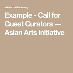 Example - Call for Guest Curators  —  Asian Arts Initiative