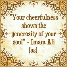 """""""Your cheerfulness shows the generosity of your soul."""" -Imam Ali (AS)"""
