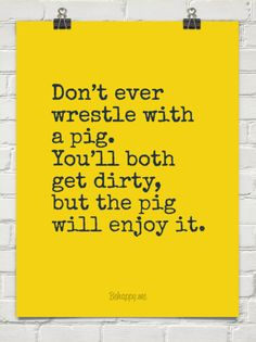 Don't ever wrestle with a pig. you'll both get dirty, but the pig will enjoy it. #54353
