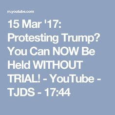 15 Mar '17:  Protesting Trump? You Can NOW Be Held WITHOUT TRIAL! - YouTube - TJDS - 17:44