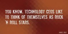 Quote by James Daly => You know, technology CEOs like to think of themselves as rock 'n roll stars.