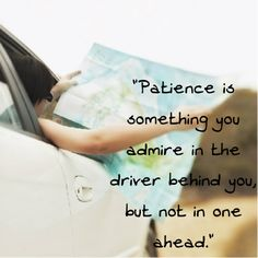 """Patience is something you admire in the driver behind you, but not in one ahead."""