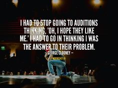 I had to stop going to auditions thinking, 'Oh, I hope they like me.' I had to go in thinking I was the answer to their problem. Motivation For Today, Entrepreneur Inspiration, George Clooney, I Hope, Like Me, Thats Not My, Confidence, Self Confidence
